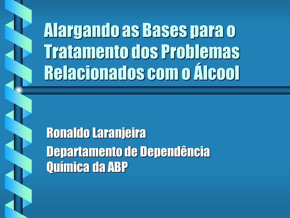 Alargando as Bases para o Tratamento dos Problemas Relacionados com o Álcool Ronaldo Laranjeira Departamento de Dependência Química da ABP