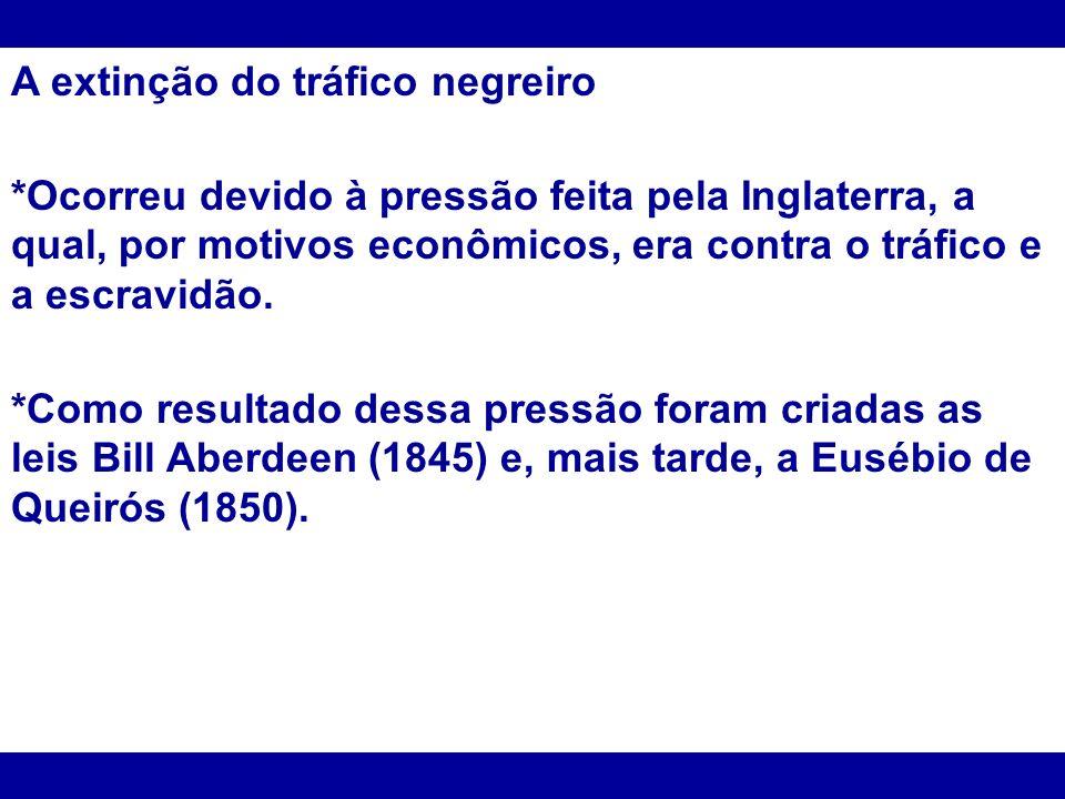 A extinção do tráfico negreiro *Ocorreu devido à pressão feita pela Inglaterra, a qual, por motivos econômicos, era contra o tráfico e a escravidão. *