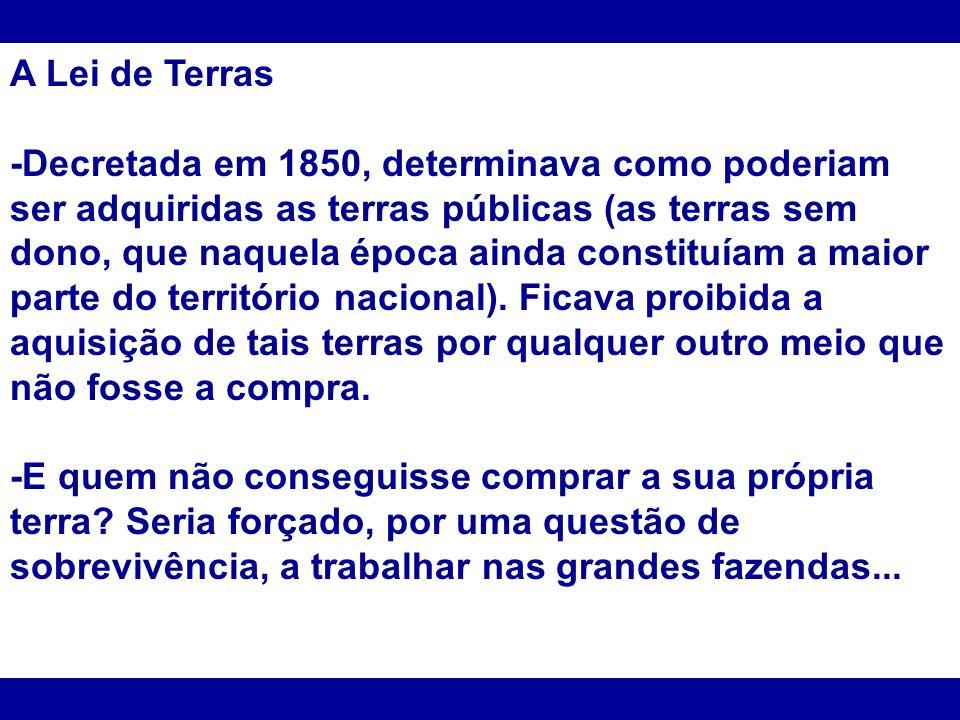 A Lei de Terras -Decretada em 1850, determinava como poderiam ser adquiridas as terras públicas (as terras sem dono, que naquela época ainda constituí