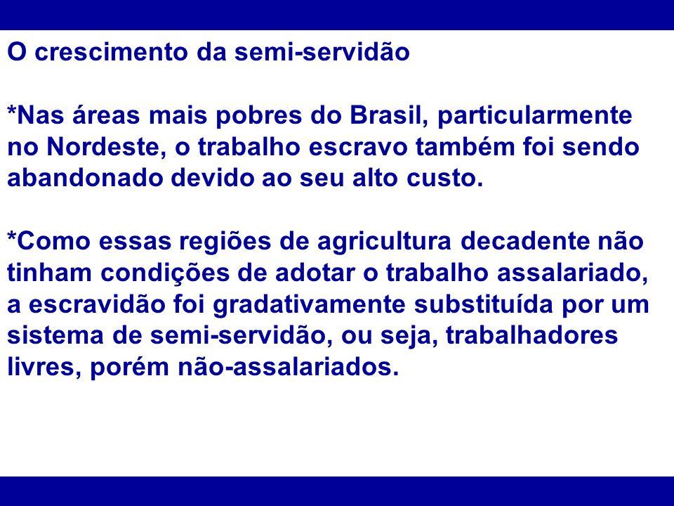 O crescimento da semi-servidão *Nas áreas mais pobres do Brasil, particularmente no Nordeste, o trabalho escravo também foi sendo abandonado devido ao