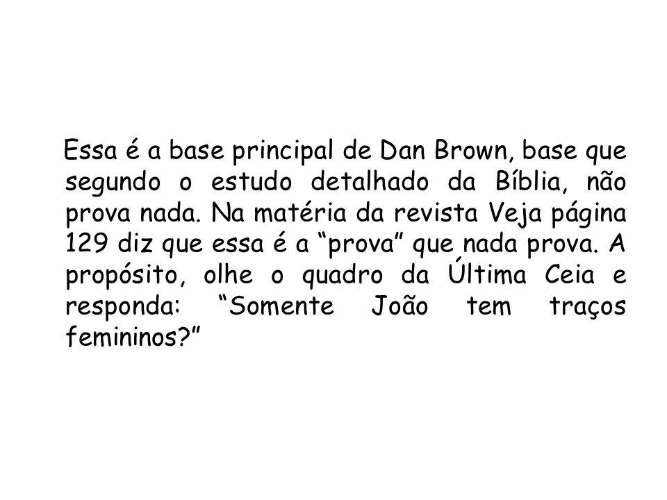 Essa é a base principal de Dan Brown, base que segundo o estudo detalhado da Bíblia, não prova nada. Na matéria da revista Veja página 129 diz que ess