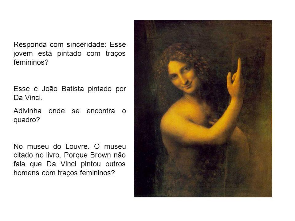 Responda com sinceridade: Esse jovem está pintado com traços femininos? Esse é João Batista pintado por Da Vinci. Adivinha onde se encontra o quadro?