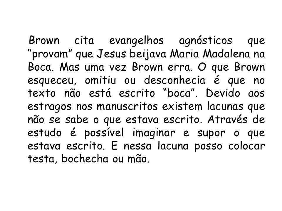 Brown cita evangelhos agnósticos que provam que Jesus beijava Maria Madalena na Boca. Mas uma vez Brown erra. O que Brown esqueceu, omitiu ou desconhe
