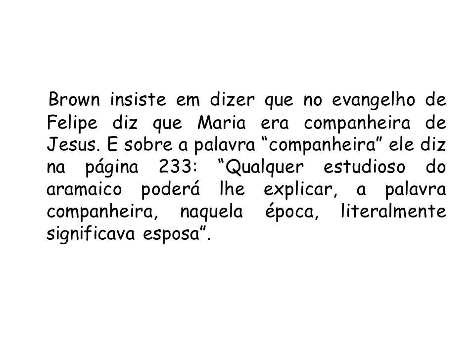 Brown insiste em dizer que no evangelho de Felipe diz que Maria era companheira de Jesus. E sobre a palavra companheira ele diz na página 233: Qualque