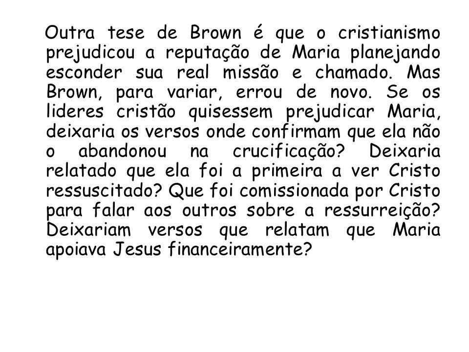Outra tese de Brown é que o cristianismo prejudicou a reputação de Maria planejando esconder sua real missão e chamado. Mas Brown, para variar, errou