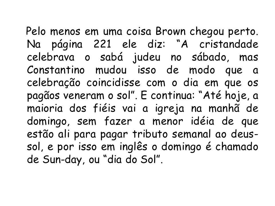 Pelo menos em uma coisa Brown chegou perto. Na página 221 ele diz: A cristandade celebrava o sabá judeu no sábado, mas Constantino mudou isso de modo