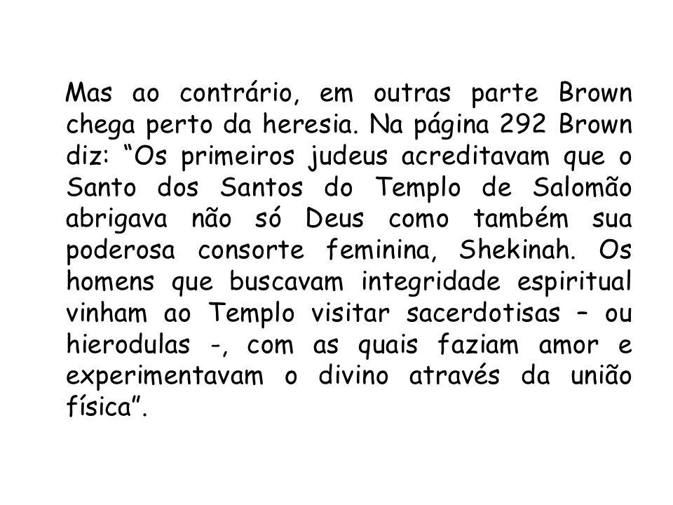 Mas ao contrário, em outras parte Brown chega perto da heresia. Na página 292 Brown diz: Os primeiros judeus acreditavam que o Santo dos Santos do Tem