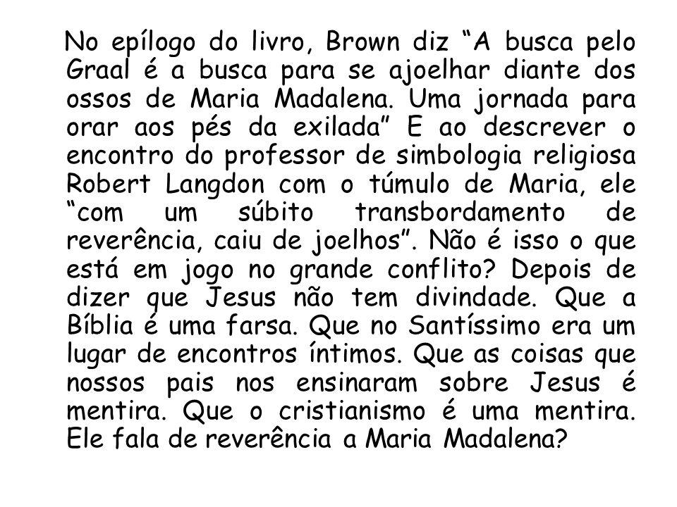 No epílogo do livro, Brown diz A busca pelo Graal é a busca para se ajoelhar diante dos ossos de Maria Madalena. Uma jornada para orar aos pés da exil