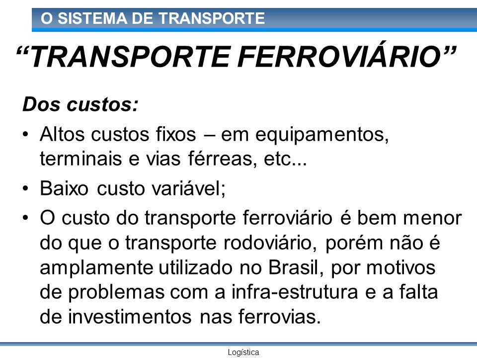 Logística O SISTEMA DE TRANSPORTE TRANSPORTE FERROVIÁRIO Dos custos: Altos custos fixos – em equipamentos, terminais e vias férreas, etc... Baixo cust