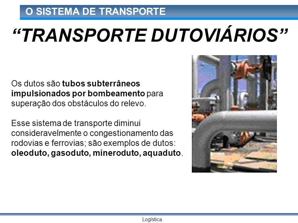 Logística O SISTEMA DE TRANSPORTE Os dutos são tubos subterrâneos impulsionados por bombeamento para superação dos obstáculos do relevo. Esse sistema