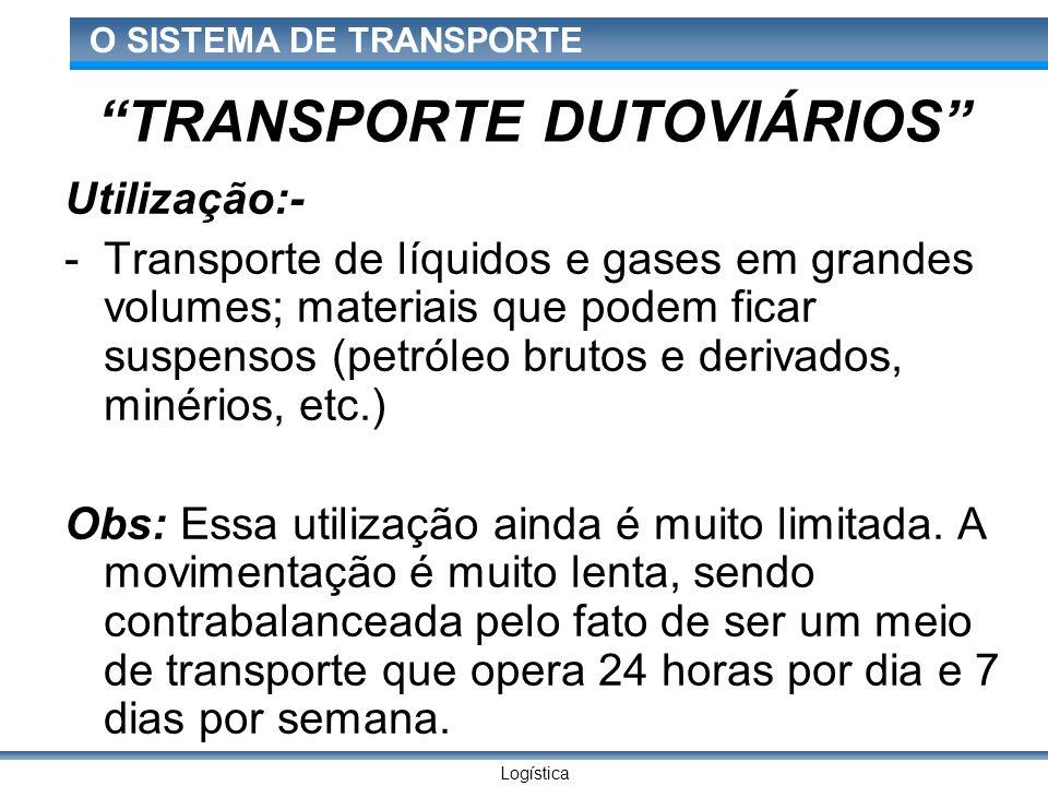 Logística O SISTEMA DE TRANSPORTE TRANSPORTE DUTOVIÁRIOS Utilização:- -Transporte de líquidos e gases em grandes volumes; materiais que podem ficar su