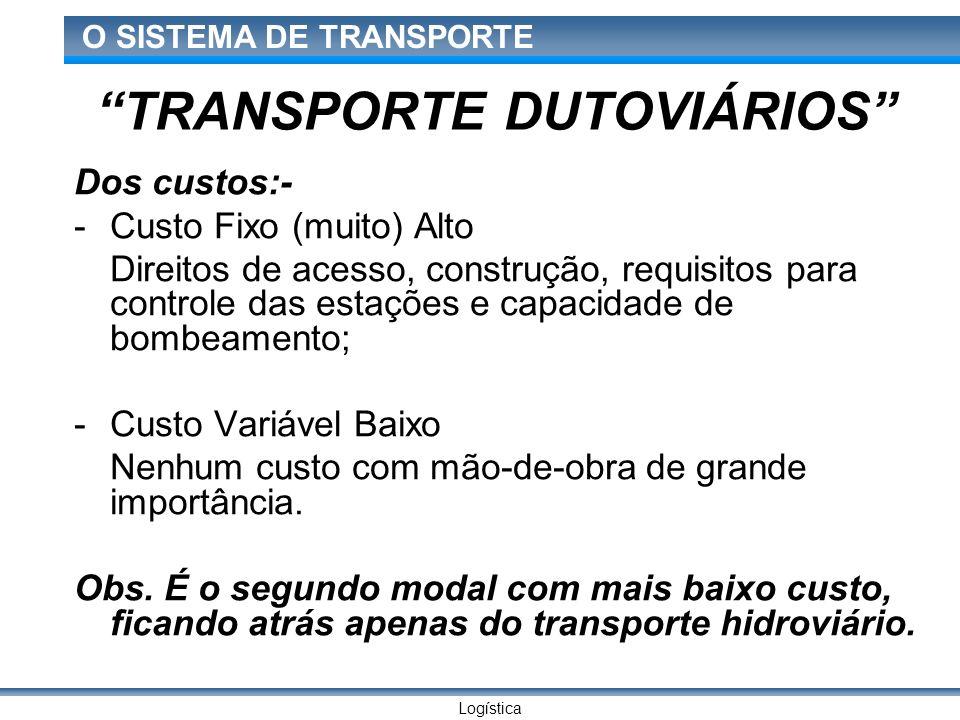 Logística O SISTEMA DE TRANSPORTE TRANSPORTE DUTOVIÁRIOS Dos custos:- -Custo Fixo (muito) Alto Direitos de acesso, construção, requisitos para control