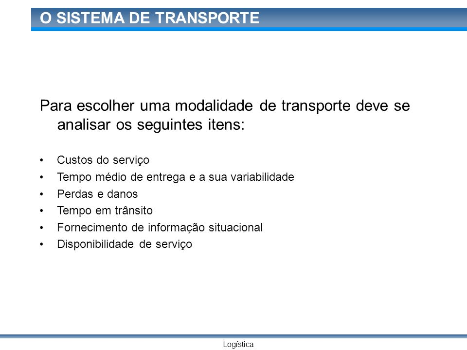 Logística O SISTEMA DE TRANSPORTE Para escolher uma modalidade de transporte deve se analisar os seguintes itens: Custos do serviço Tempo médio de ent