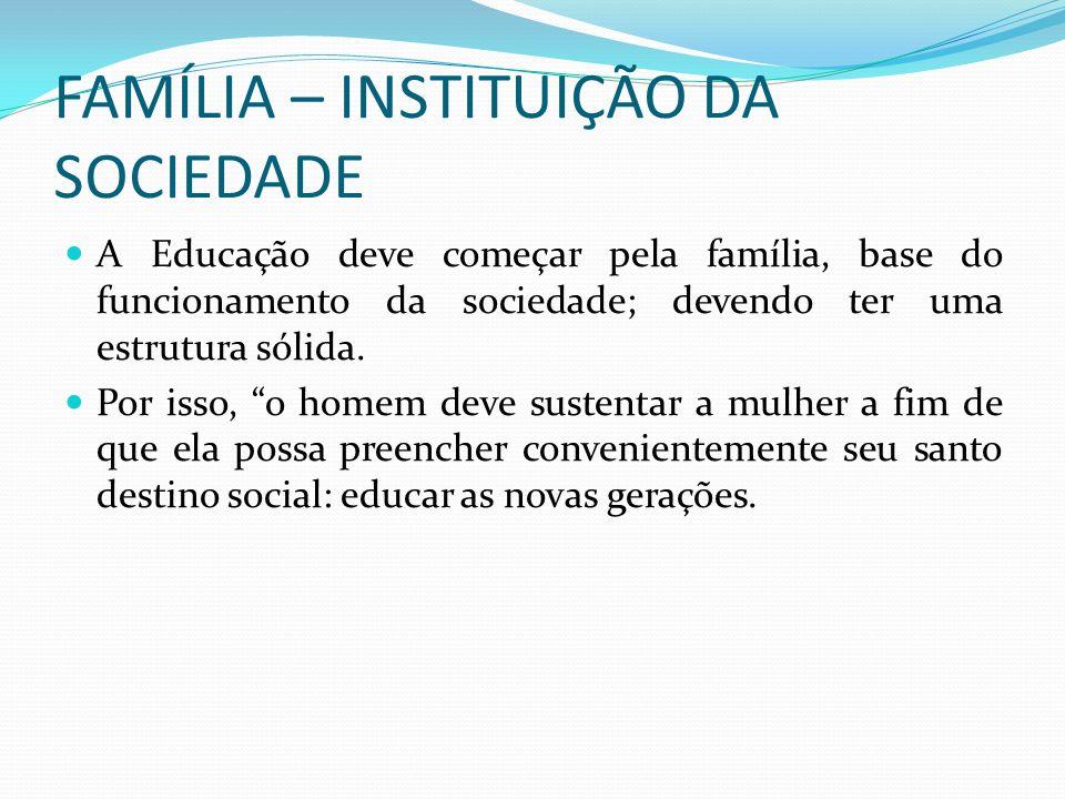 FAMÍLIA – INSTITUIÇÃO DA SOCIEDADE A Educação deve começar pela família, base do funcionamento da sociedade; devendo ter uma estrutura sólida. Por iss
