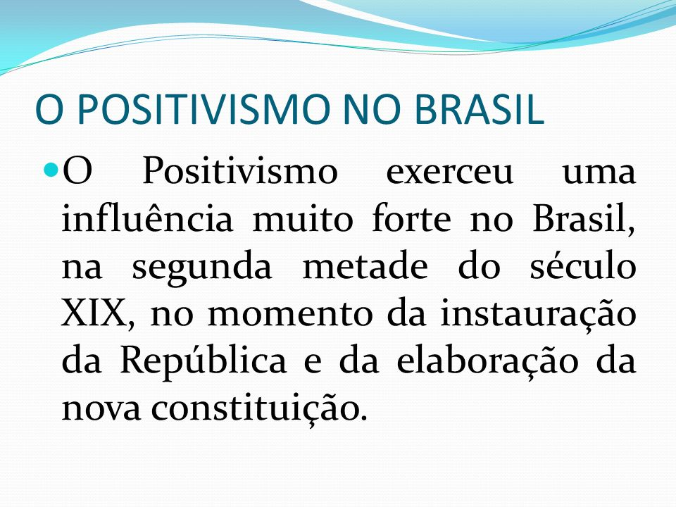 O POSITIVISMO NO BRASIL O Positivismo exerceu uma influência muito forte no Brasil, na segunda metade do século XIX, no momento da instauração da Repú