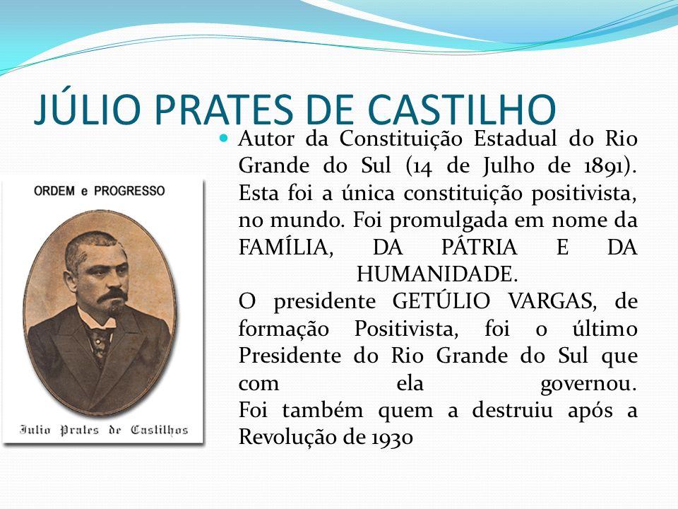 JÚLIO PRATES DE CASTILHO Autor da Constituição Estadual do Rio Grande do Sul (14 de Julho de 1891). Esta foi a única constituição positivista, no mund