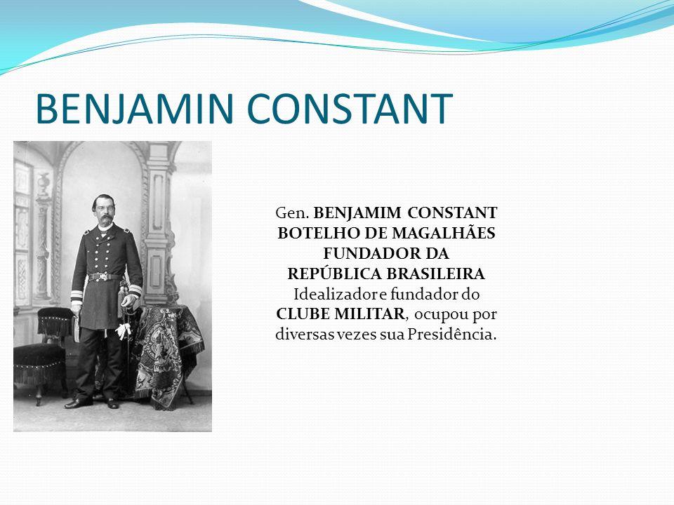BENJAMIN CONSTANT Gen. BENJAMIM CONSTANT BOTELHO DE MAGALHÃES FUNDADOR DA REPÚBLICA BRASILEIRA Idealizador e fundador do CLUBE MILITAR, ocupou por div
