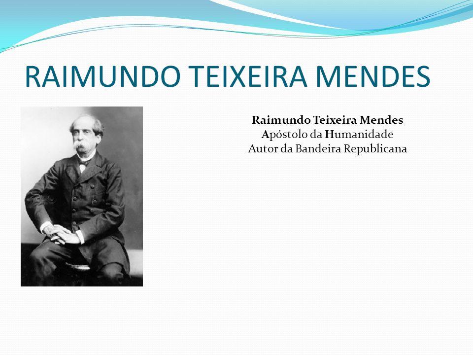 RAIMUNDO TEIXEIRA MENDES Raimundo Teixeira Mendes Apóstolo da Humanidade Autor da Bandeira Republicana