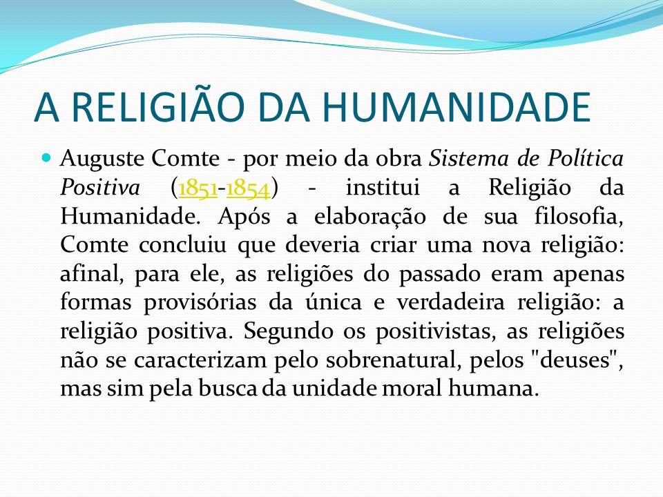 A RELIGIÃO DA HUMANIDADE Auguste Comte - por meio da obra Sistema de Política Positiva (1851-1854) - institui a Religião da Humanidade. Após a elabora