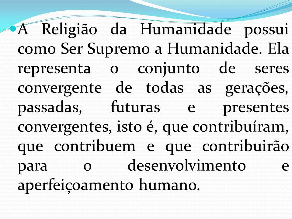 A Religião da Humanidade possui como Ser Supremo a Humanidade. Ela representa o conjunto de seres convergente de todas as gerações, passadas, futuras