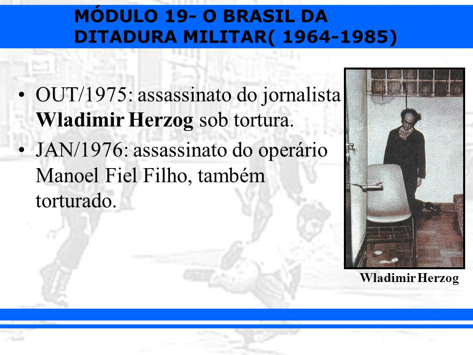 MÓDULO 19- O BRASIL DA DITADURA MILITAR( 1964-1985) OUT/1975: assassinato do jornalista Wladimir Herzog sob tortura. JAN/1976: assassinato do operário