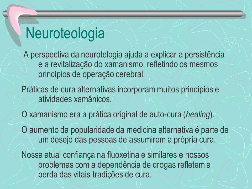 Neuroteologia A perspectiva da neurotelogia ajuda a explicar a persistência e a revitalização do xamanismo, refletindo os mesmos princípios de operaçã