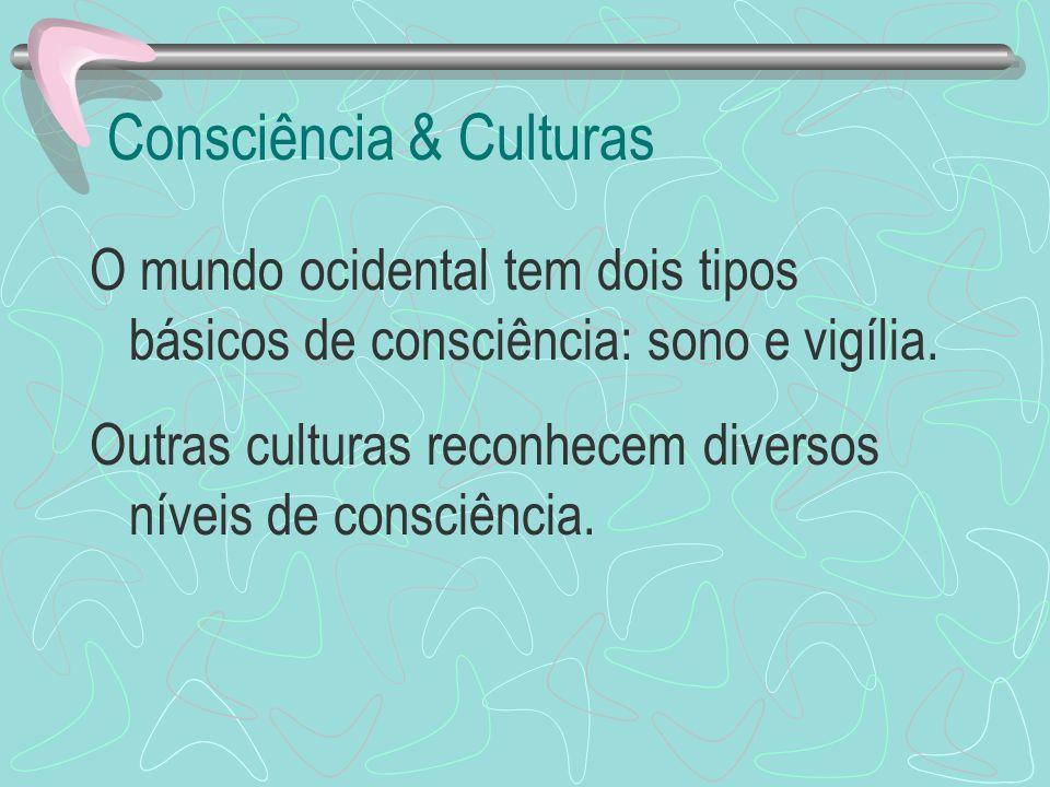 Consciência & Culturas O mundo ocidental tem dois tipos básicos de consciência: sono e vigília. Outras culturas reconhecem diversos níveis de consciên