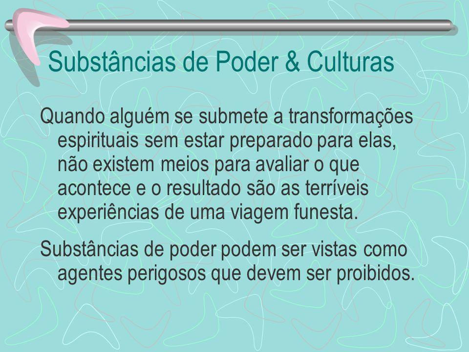 Substâncias de Poder & Culturas Quando alguém se submete a transformações espirituais sem estar preparado para elas, não existem meios para avaliar o