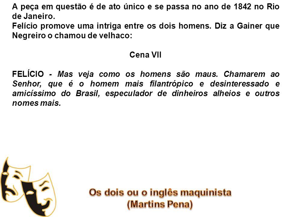 Mais tarde, Felício fala com Negreiro que Gainer ameaçou entregá-lo ao comandante do brigue Wizart: Cena VII GAINER – Não precisa dize; basta chama velhaca a mim pra eu mata ele.