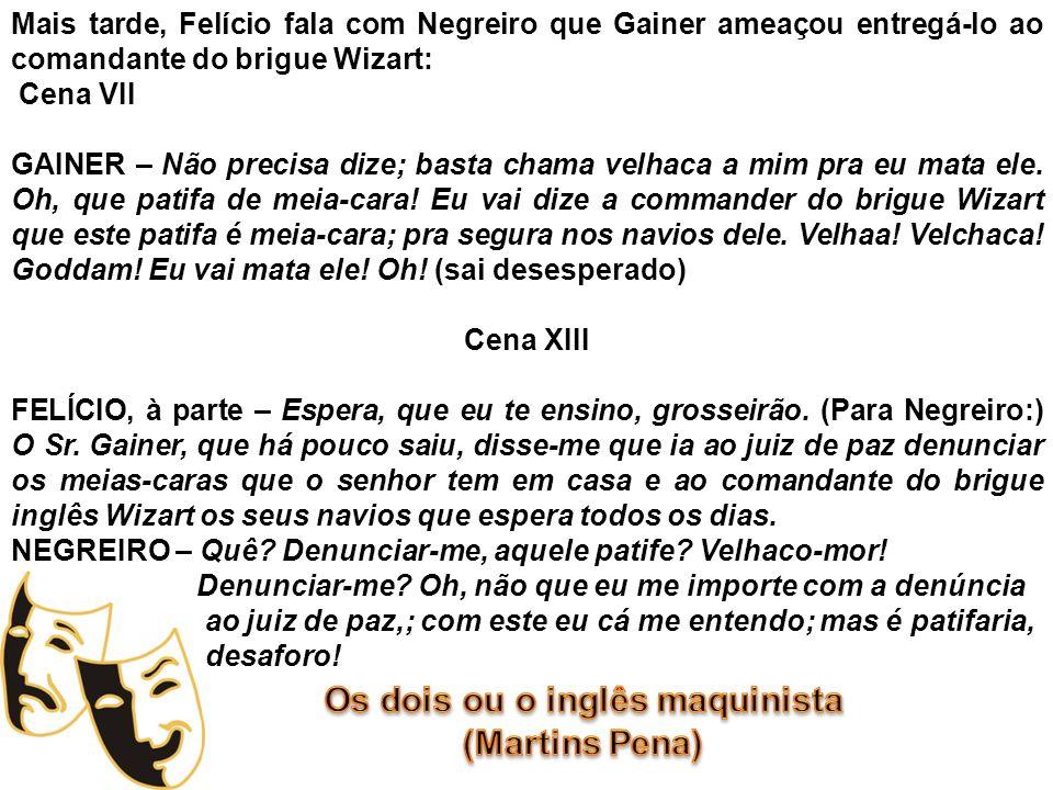 Mais tarde, Felício fala com Negreiro que Gainer ameaçou entregá-lo ao comandante do brigue Wizart: Cena VII GAINER – Não precisa dize; basta chama ve