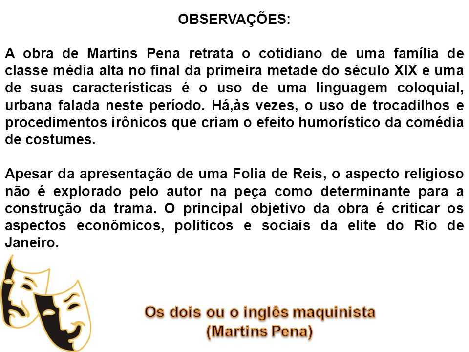 OBSERVAÇÕES: A obra de Martins Pena retrata o cotidiano de uma família de classe média alta no final da primeira metade do século XIX e uma de suas ca