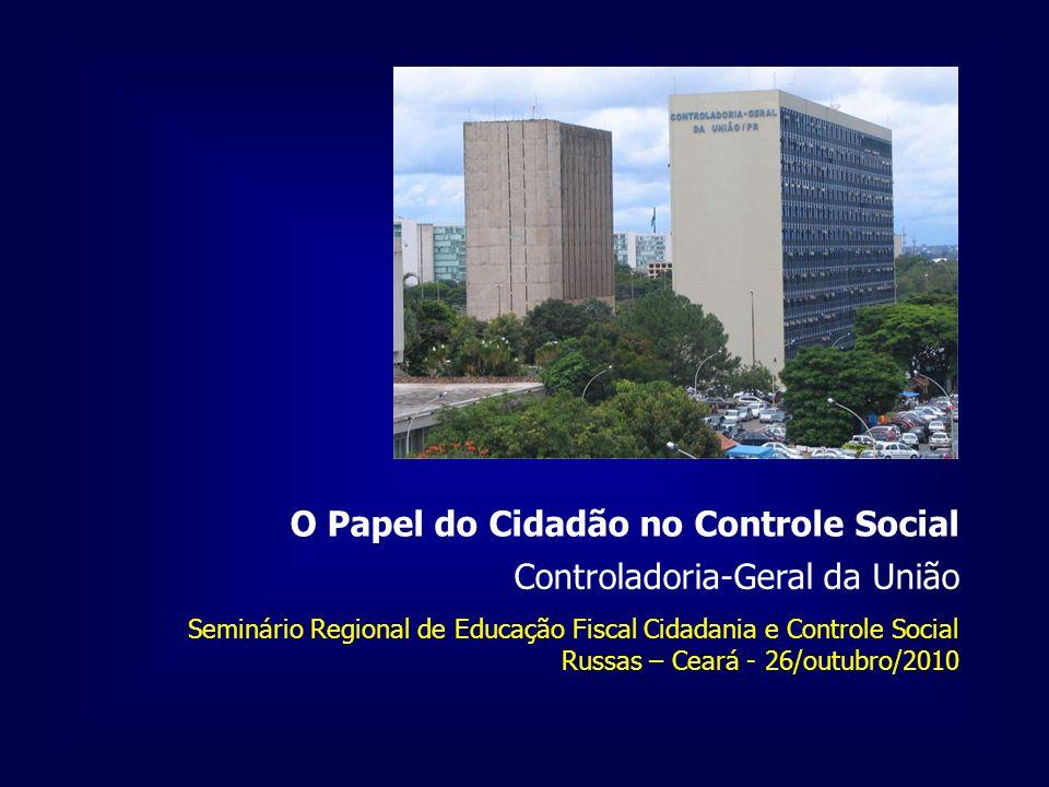 Controladoria-Geral da União O Papel do Cidadão no Controle Social Seminário Regional de Educação Fiscal Cidadania e Controle Social Russas – Ceará - 26/outubro/2010
