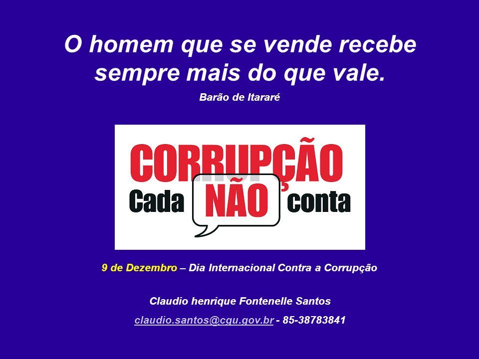 O homem que se vende recebe sempre mais do que vale. Barão de Itararé 9 de Dezembro – Dia Internacional Contra a Corrupção Claudio henrique Fontenelle