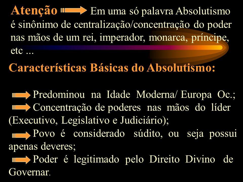 Atenção Em uma só palavra Absolutismo é sinônimo de centralização/concentração do poder nas mãos de um rei, imperador, monarca, príncipe, etc...