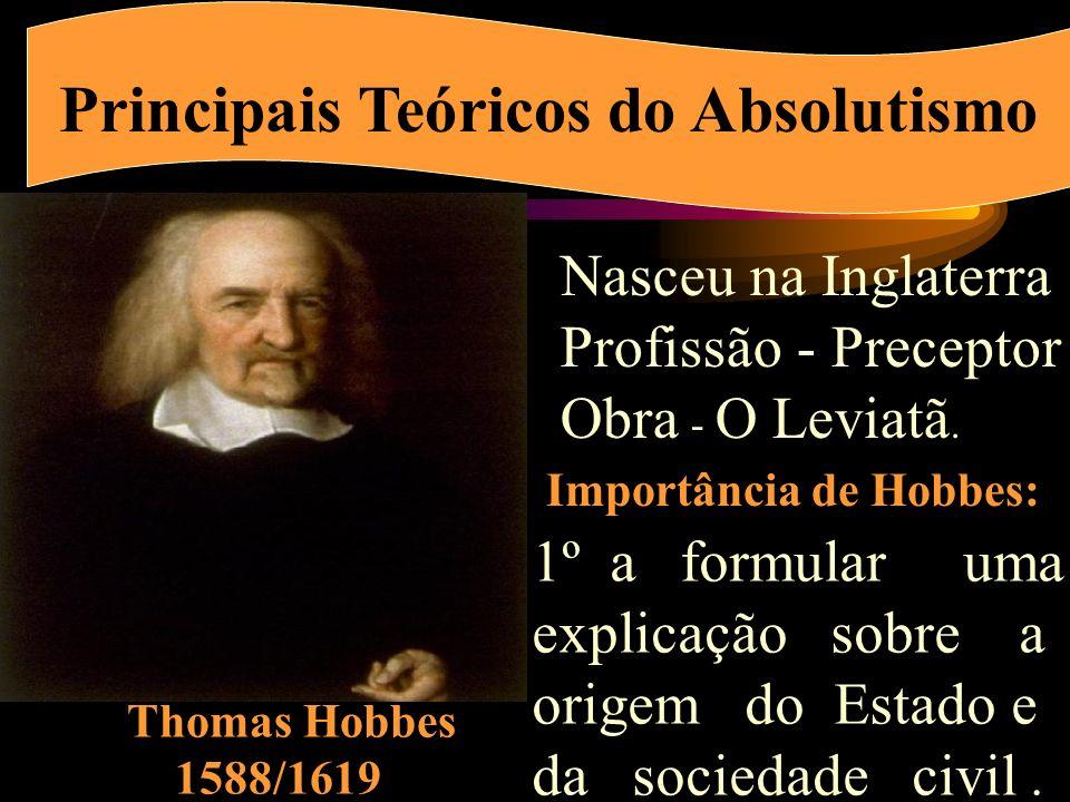 Principais Teóricos do Absolutismo Thomas Hobbes 1588/1619 Nasceu na Inglaterra Profissão - Preceptor Obra - O Leviatã.
