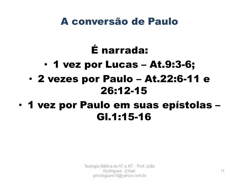A conversão de Paulo É narrada: 1 vez por Lucas – At.9:3-6; 2 vezes por Paulo – At.22:6-11 e 26:12-15 1 vez por Paulo em suas epístolas – Gl.1:15-16 1