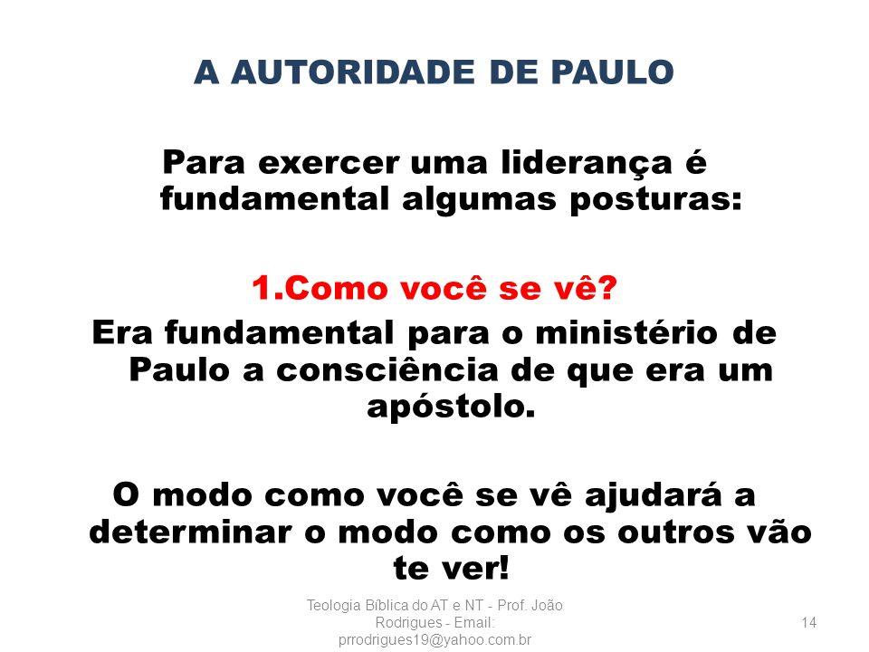 A AUTORIDADE DE PAULO Para exercer uma liderança é fundamental algumas posturas: 1.Como você se vê? Era fundamental para o ministério de Paulo a consc