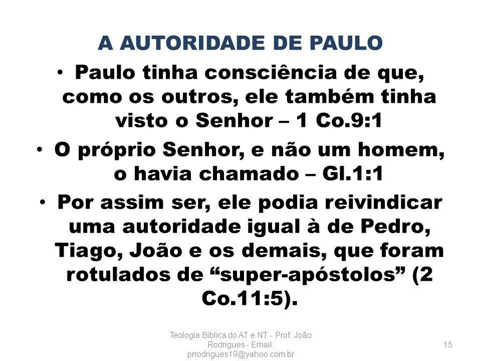 A AUTORIDADE DE PAULO Paulo tinha consciência de que, como os outros, ele também tinha visto o Senhor – 1 Co.9:1 O próprio Senhor, e não um homem, o h