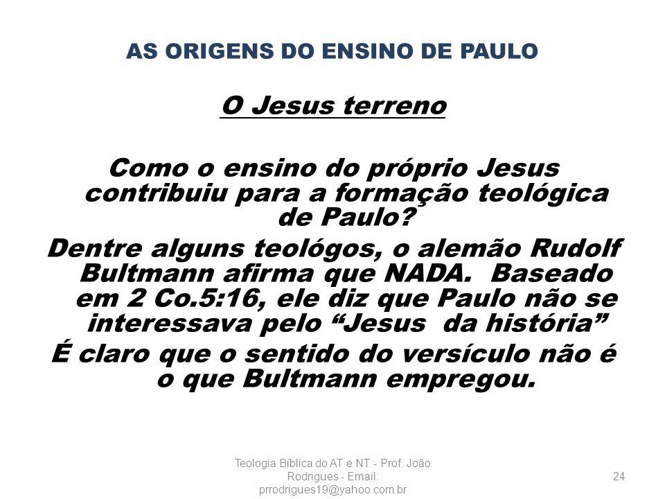 AS ORIGENS DO ENSINO DE PAULO O Jesus terreno Como o ensino do próprio Jesus contribuiu para a formação teológica de Paulo? Dentre alguns teológos, o