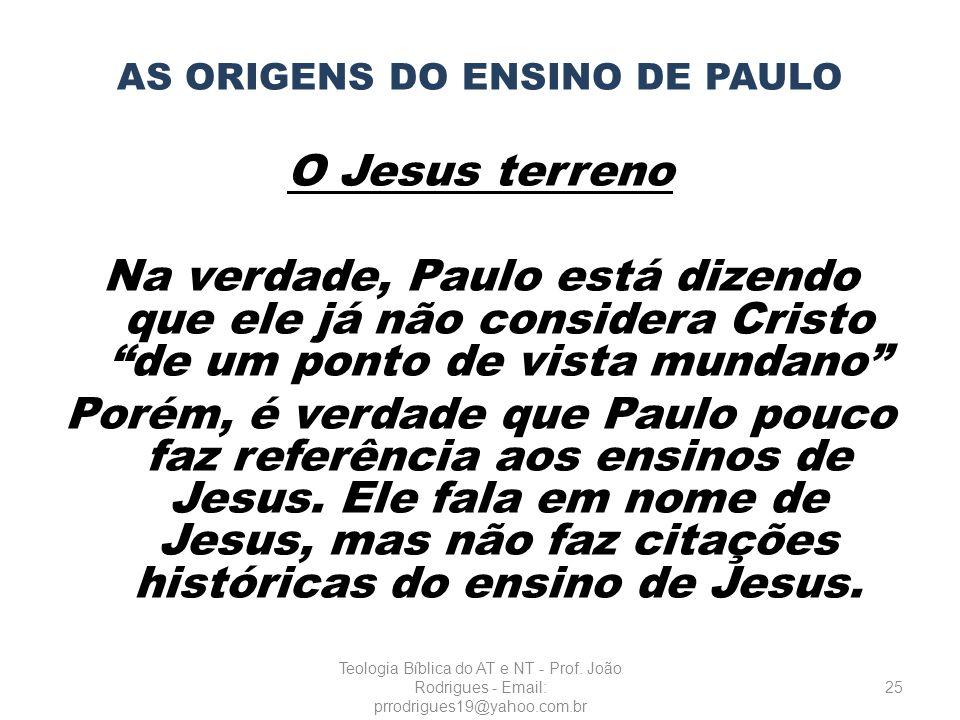 AS ORIGENS DO ENSINO DE PAULO O Jesus terreno Na verdade, Paulo está dizendo que ele já não considera Cristo de um ponto de vista mundano Porém, é ver