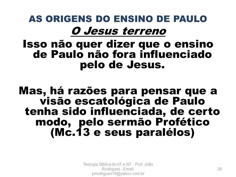 AS ORIGENS DO ENSINO DE PAULO O Jesus terreno Isso não quer dizer que o ensino de Paulo não fora influenciado pelo de Jesus. Mas, há razões para pensa