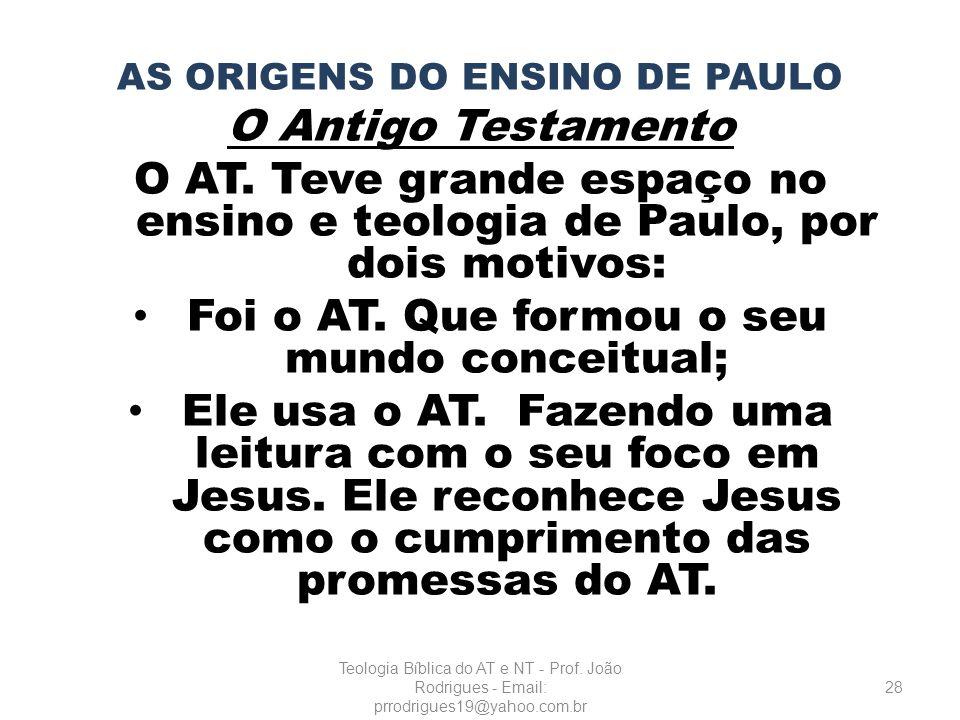 AS ORIGENS DO ENSINO DE PAULO O Antigo Testamento O AT. Teve grande espaço no ensino e teologia de Paulo, por dois motivos: Foi o AT. Que formou o seu