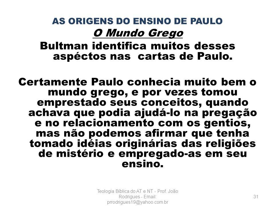 AS ORIGENS DO ENSINO DE PAULO O Mundo Grego Bultman identifica muitos desses aspéctos nas cartas de Paulo. Certamente Paulo conhecia muito bem o mundo