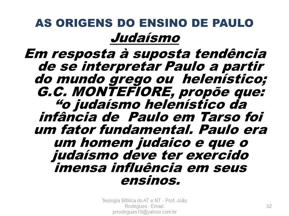 AS ORIGENS DO ENSINO DE PAULO Judaísmo Em resposta à suposta tendência de se interpretar Paulo a partir do mundo grego ou helenístico; G.C. MONTEFIORE