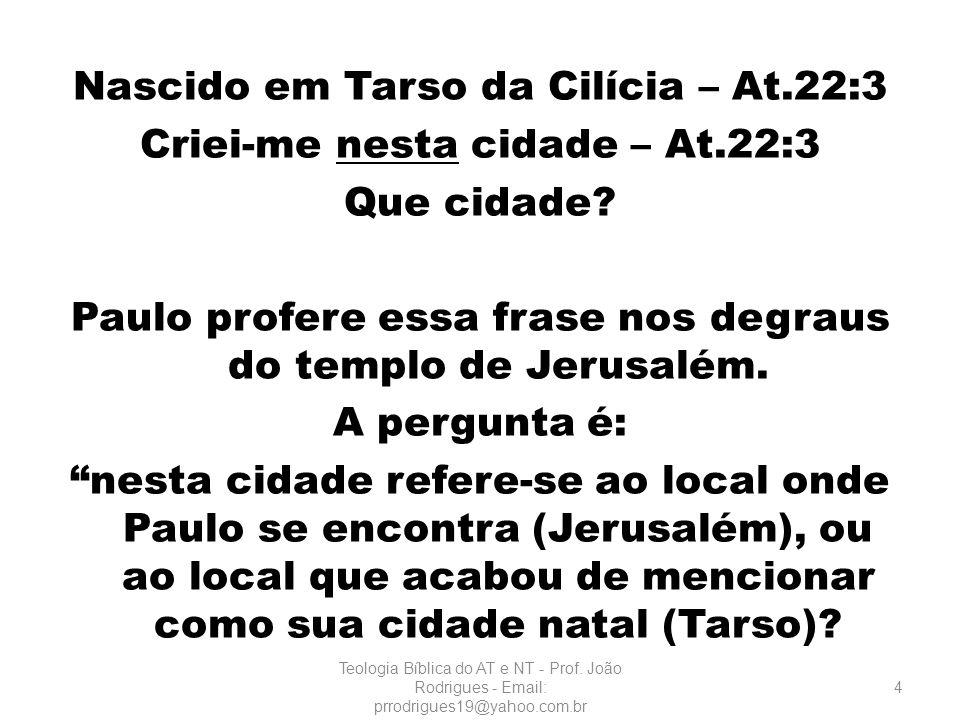 Nascido em Tarso da Cilícia – At.22:3 Criei-me nesta cidade – At.22:3 Que cidade? Paulo profere essa frase nos degraus do templo de Jerusalém. A pergu