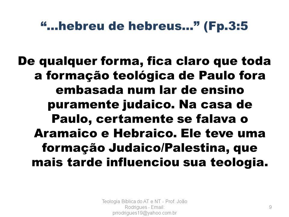 ...hebreu de hebreus... (Fp.3:5 De qualquer forma, fica claro que toda a formação teológica de Paulo fora embasada num lar de ensino puramente judaico