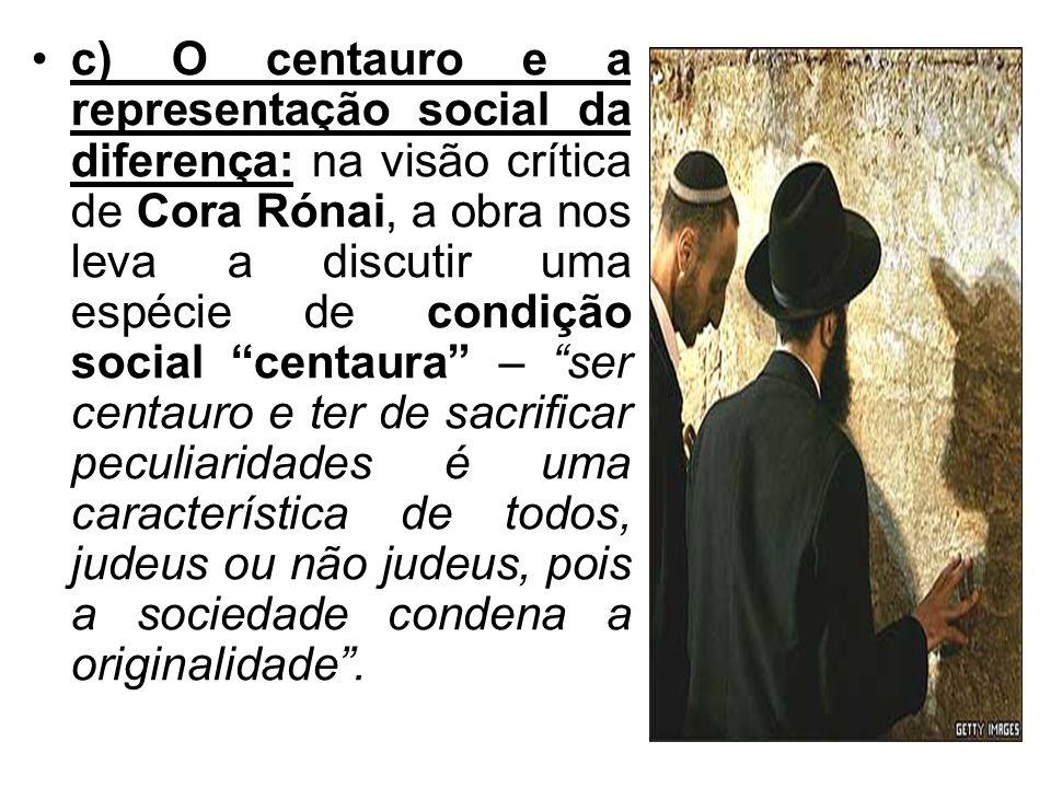c) O centauro e a representação social da diferença: na visão crítica de Cora Rónai, a obra nos leva a discutir uma espécie de condição social centaur