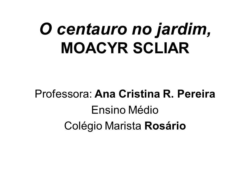 O centauro no jardim, MOACYR SCLIAR Professora: Ana Cristina R. Pereira Ensino Médio Colégio Marista Rosário