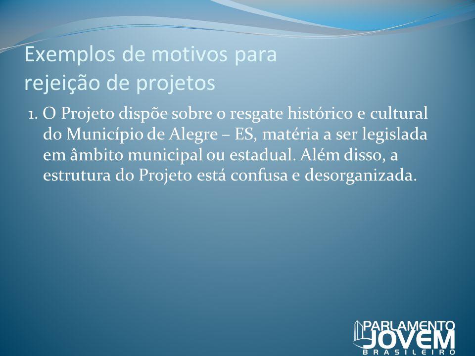 Exemplos de motivos para rejeição de projetos 1. O Projeto dispõe sobre o resgate histórico e cultural do Município de Alegre – ES, matéria a ser legi