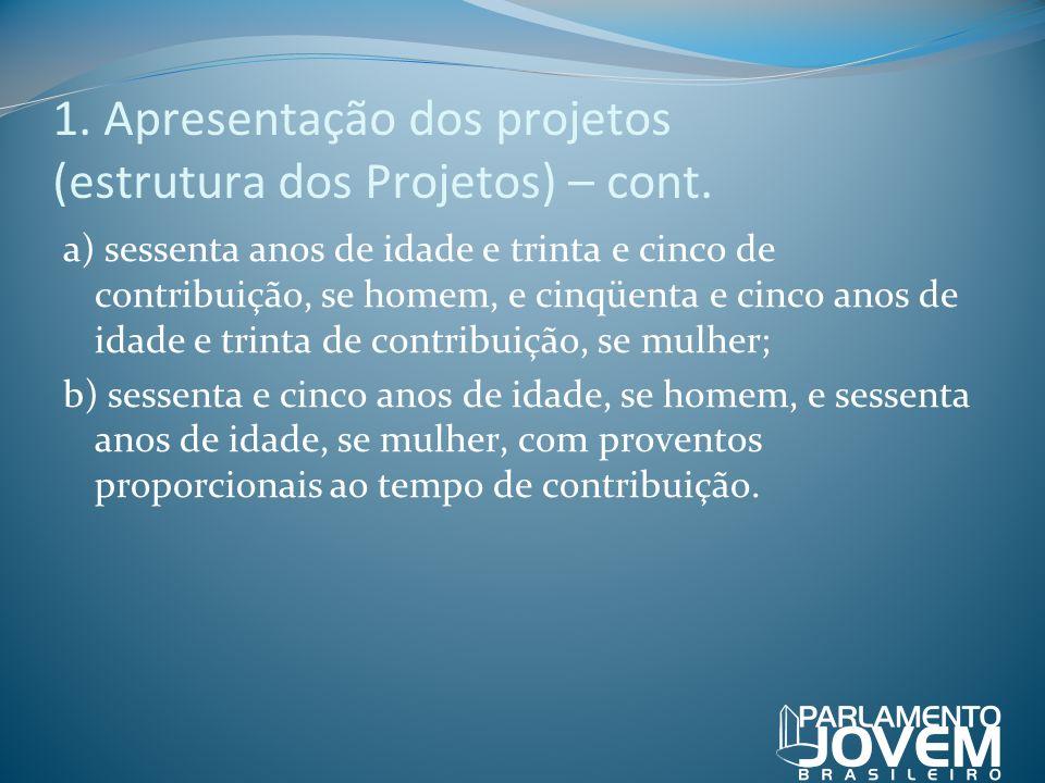 1. Apresentação dos projetos (estrutura dos Projetos) – cont. a) sessenta anos de idade e trinta e cinco de contribuição, se homem, e cinqüenta e cinc
